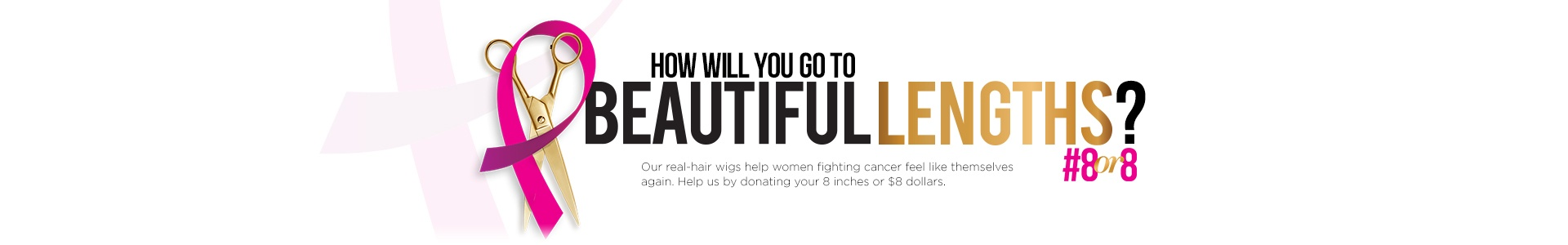 How will you go to Beautiful Lengths? #8or8 our real-hair wigs help women fighting cancer feel like themselves again. Help us by donating your 8 inches or $8 dollars.